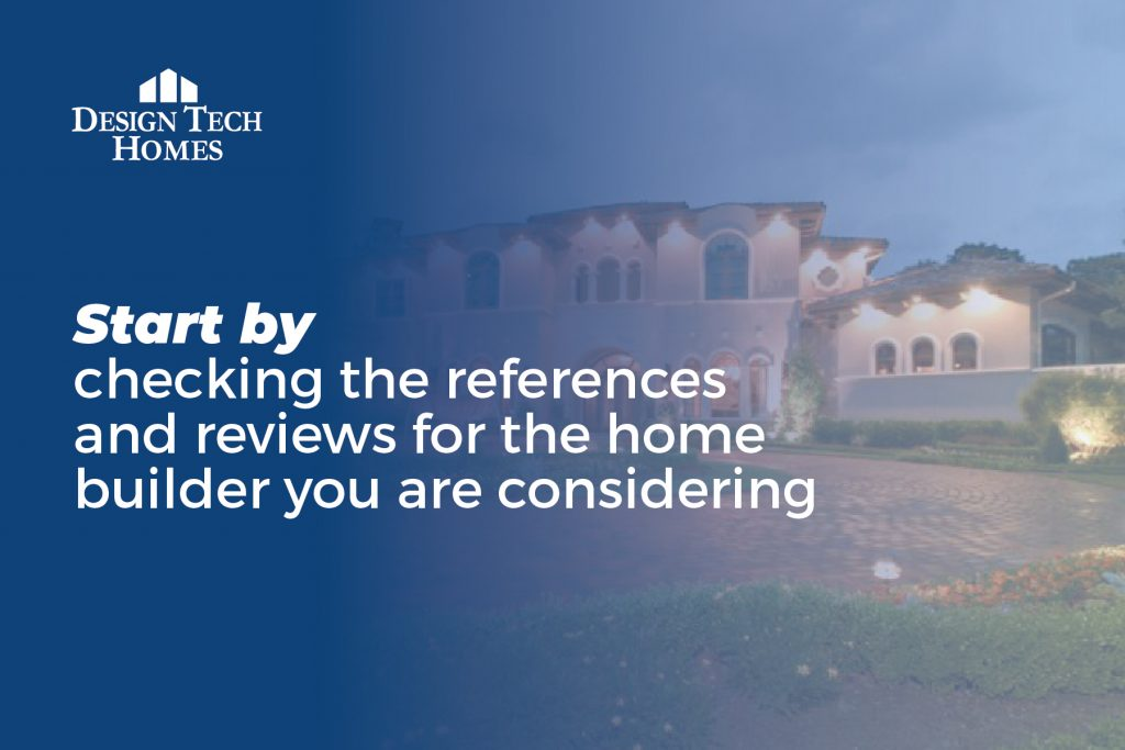 start by checking the references and reviews of your home builder